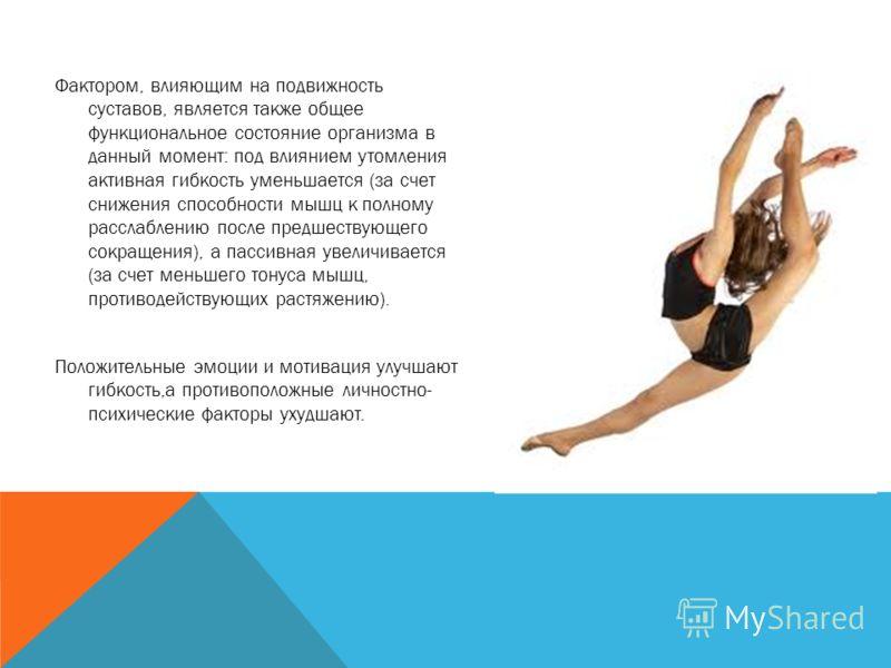 Фактором, влияющим на подвижность суставов, является также общее функциональное состояние организма в данный момент: под влиянием утомления активная гибкость уменьшается (за счет снижения способности мышц к полному расслаблению после предшествующего