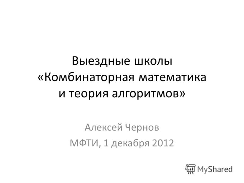 Выездные школы «Комбинаторная математика и теория алгоритмов» Алексей Чернов МФТИ, 1 декабря 2012