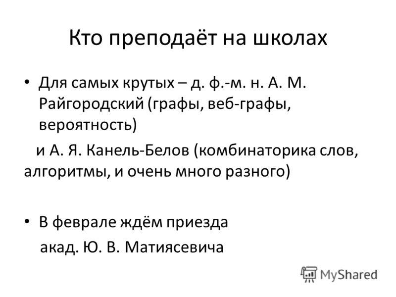 Кто преподаёт на школах Для самых крутых – д. ф.-м. н. А. М. Райгородский (графы, веб-графы, вероятность) и А. Я. Канель-Белов (комбинаторика слов, алгоритмы, и очень много разного) В феврале ждём приезда акад. Ю. В. Матиясевича