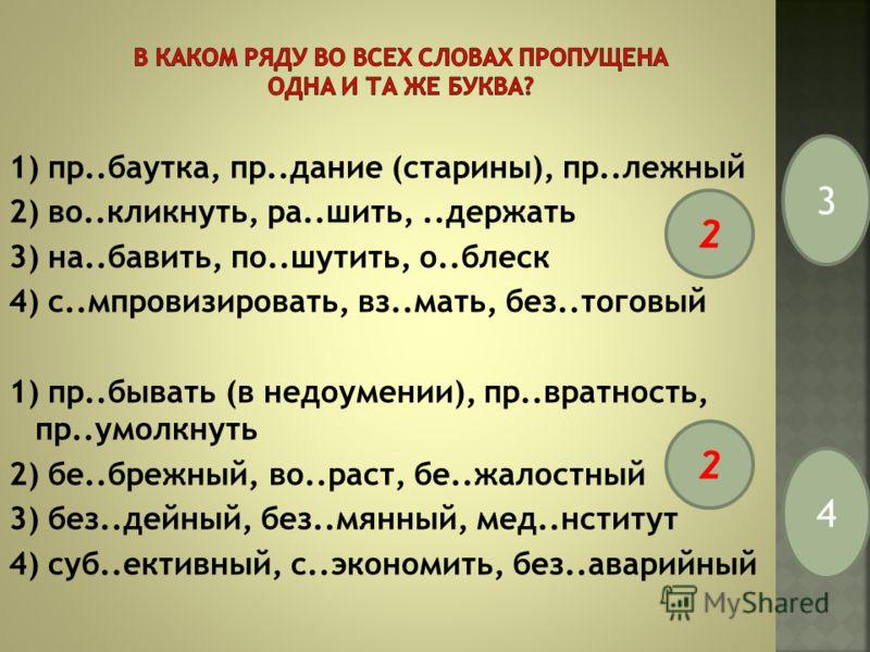 1) пр..баутка, пр..дание (старины), пр..лежный 2) во..кликнуть, ра..шить,..держать 3) на..бавить, по..шутить, о..блеск 4) с..мпровизировать, вз..мать, без..тоговый 1) пр..бывать (в недоумении), пр..вратность, пр..умолкнуть 2) бе..брежный, во..раст, б