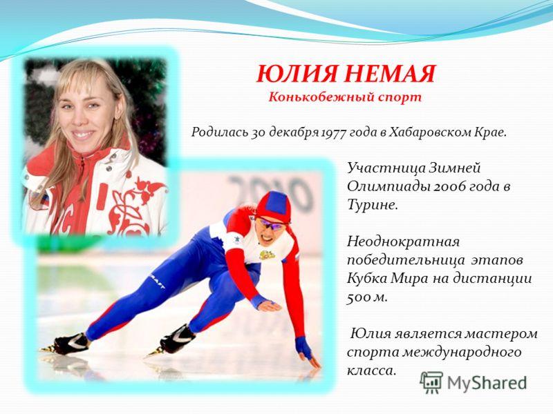 ЮЛИЯ НЕМАЯ Конькобежный спорт Участница Зимней Олимпиады 2006 года в Турине. Неоднократная победительница этапов Кубка Мира на дистанции 500 м. Юлия является мастером спорта международного класса. Родилась 30 декабря 1977 года в Хабаровском Крае.