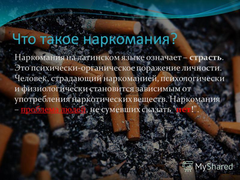 Что такое наркомания? Наркомания на латинском языке означает – страсть. Это психически-органическое поражение личности. Человек, страдающий наркоманией, психологически и физиологически становится зависимым от употребления наркотических веществ. Нарко
