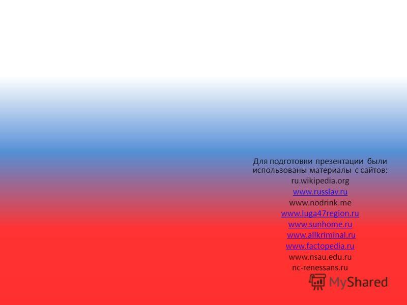 Для подготовки презентации были использованы материалы с сайтов: ru.wikipedia.org www.russlav.ru www.nodrink.me www.luga47region.ru www.sunhome.ru www.allkriminal.ru www.factopedia.ru www.nsau.edu.ru nc-renessans.ru