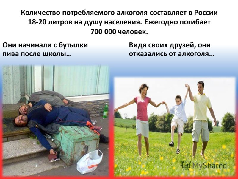 Количество потребляемого алкоголя составляет в России 18-20 литров на душу населения. Ежегодно погибает 700 000 человек. Они начинали с бутылки пива после школы… Видя своих друзей, они отказались от алкоголя…