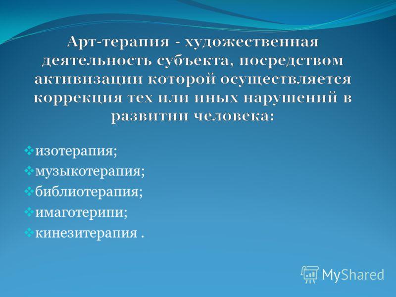 изотерапия; музыкотерапия; библиотерапия; имаготерипи; кинезитерапия.