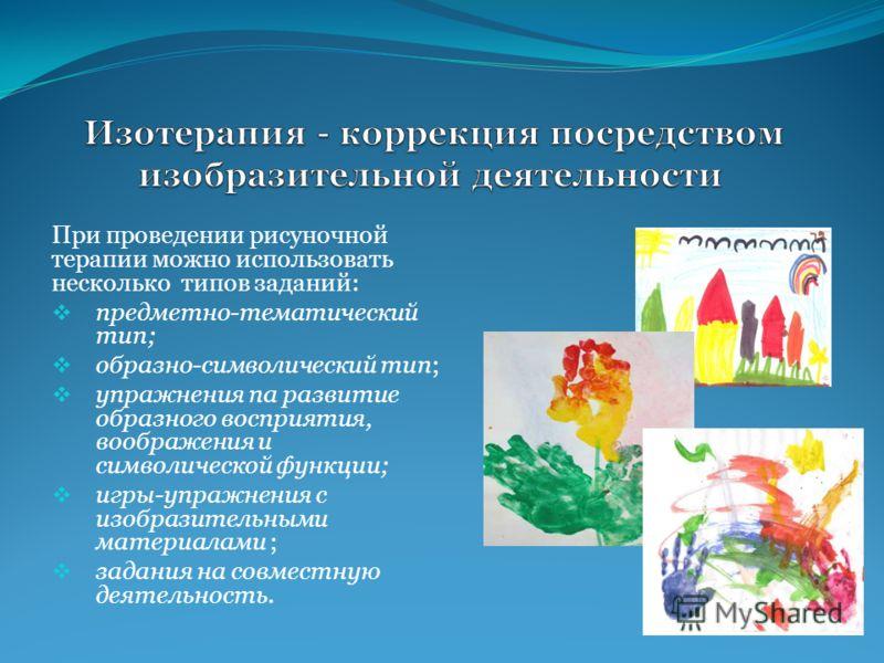 При проведении рисуночной терапии можно использовать несколько типов заданий: предметно-тематический тип; образно-символический тип; упражнения па развитие образного восприятия, воображения и символической функции; игры-упражнения с изобразительными