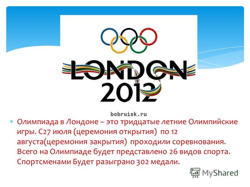 Олимпиада в Лондоне – это тридцатые летние Олимпийские игры. С27 июля (церемония открытия) по 12 августа(церемония закрытия) проходили соревнования. Всего на Олимпиаде будет представлено 26 видов спорта. Спортсменами Будет разыграно 302 медали.