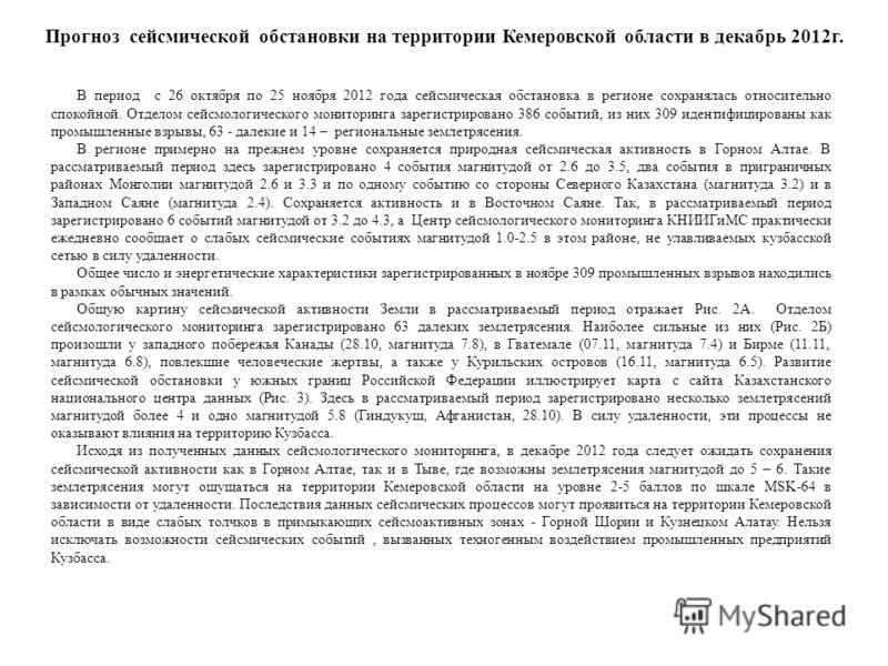 Прогноз сейсмической обстановки на территории Кемеровской области в декабрь 2012г. В период с 26 октября по 25 ноября 2012 года сейсмическая обстановка в регионе сохранялась относительно спокойной. Отделом сейсмологического мониторинга зарегистрирова