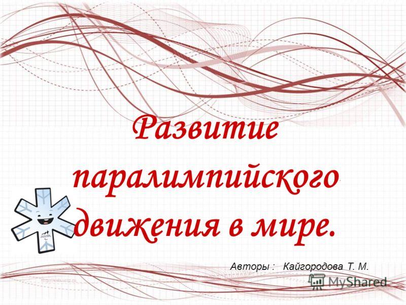 Развитие паралимпийского движения в мире.. Авторы : Кайгородова Т. М.