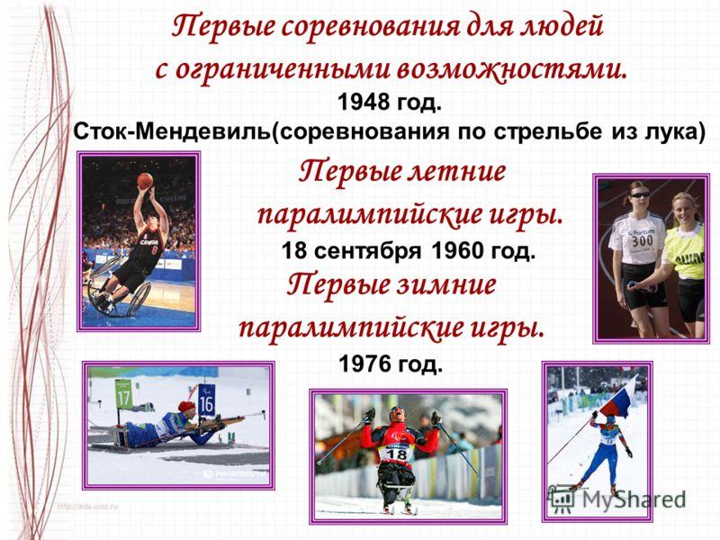 Первые летние паралимпийские игры. 18 сентября 1960 год. Первые зимние паралимпийские игры. 1976 год. Первые соревнования для людей с ограниченными возможностями. 1948 год. Сток-Мендевиль(соревнования по стрельбе из лука)
