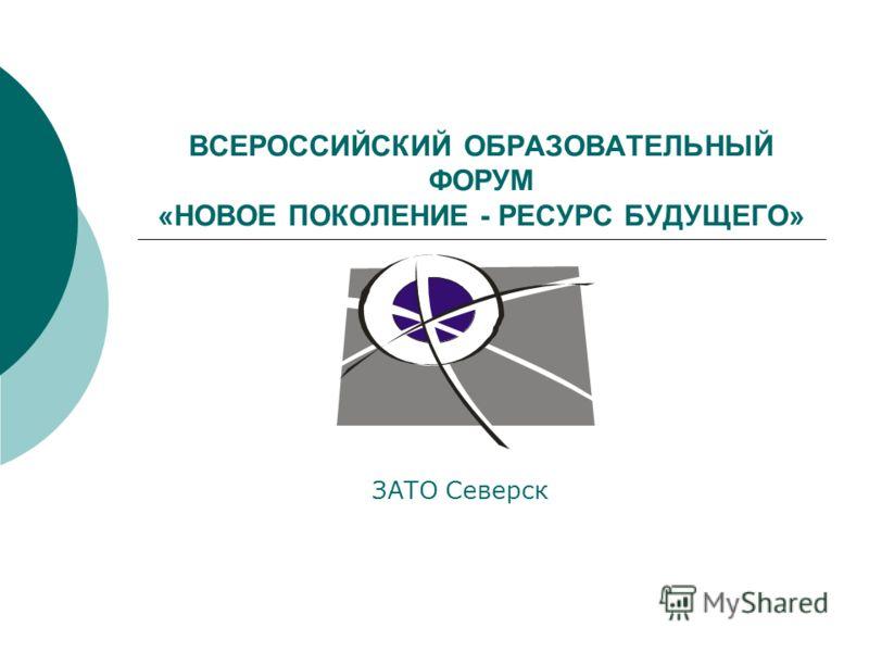 ВСЕРОССИЙСКИЙ ОБРАЗОВАТЕЛЬНЫЙ ФОРУМ «НОВОЕ ПОКОЛЕНИЕ - РЕСУРС БУДУЩЕГО» ЗАТО Северск