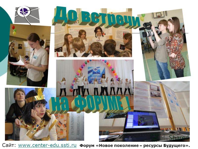 Сайт: www.center-edu.ssti.ru Форум «Новое поколение – ресурсы Будущего».www.center-edu.ssti.ru