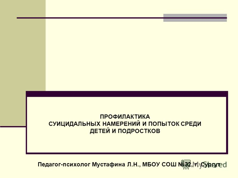 ПРОФИЛАКТИКА СУИЦИДАЛЬНЫХ НАМЕРЕНИЙ И ПОПЫТОК СРЕДИ ДЕТЕЙ И ПОДРОСТКОВ Педагог-психолог Мустафина Л.Н., МБОУ СОШ 32, г. Сургут