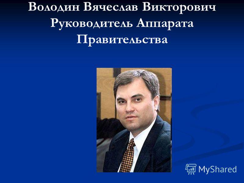 Володин Вячеслав Викторович Руководитель Аппарата Правительства