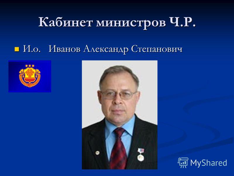 Кабинет министров Ч.Р. И.о. Иванов Александр Степанович И.о. Иванов Александр Степанович