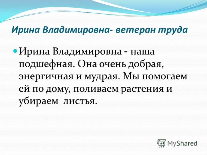 Ирина Владимировна- ветеран труда Ирина Владимировна - наша подшефная. Она очень добрая, энергичная и мудрая. Мы помогаем ей по дому, поливаем растения и убираем листья.
