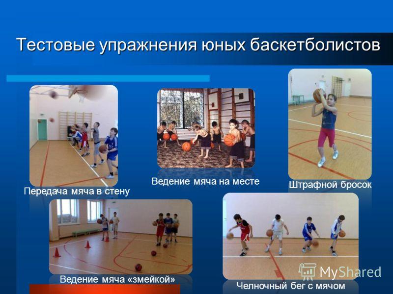 Тестовые упражнения юных баскетболистов Ведение мяча на месте Штрафной бросок Ведение мяча «змейкой» Челночный бег с мячом Передача мяча в стену
