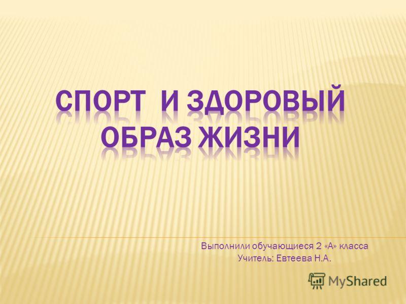 Выполнили обучающиеся 2 «А» класса Учитель: Евтеева Н.А.
