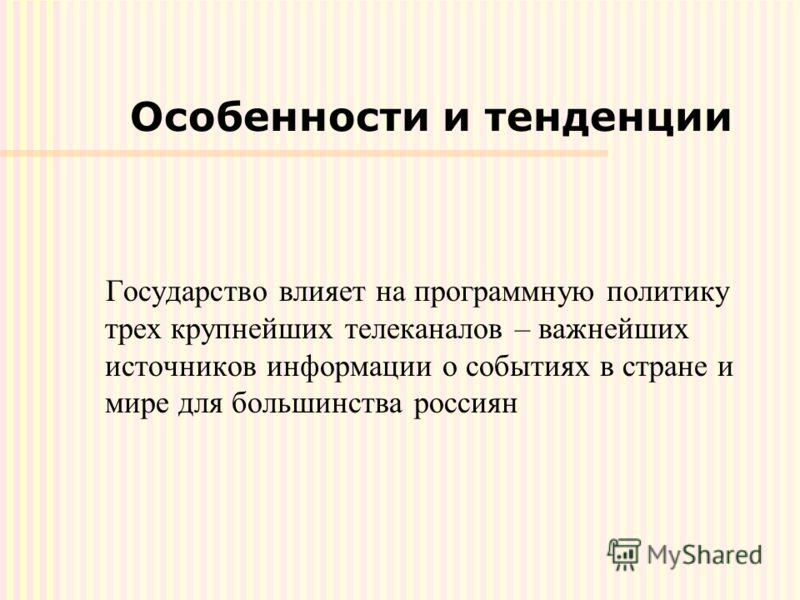 Особенности и тенденции Государство влияет на программную политику трех крупнейших телеканалов – важнейших источников информации о событиях в стране и мире для большинства россиян