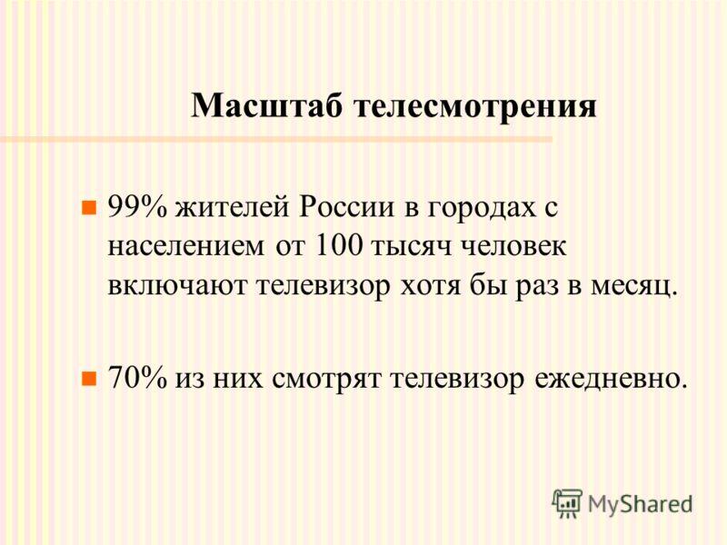 Масштаб телесмотрения 99% жителей России в городах с населением от 100 тысяч человек включают телевизор хотя бы раз в месяц. 70% из них смотрят телевизор ежедневно.
