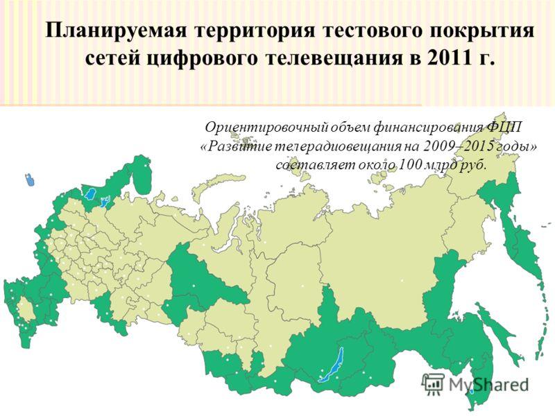 Планируемая территория тестового покрытия сетей цифрового телевещания в 2011 г. Ориентировочный объем финансирования ФЦП «Развитие телерадиовещания на 2009–2015 годы» составляет около 100 млрд руб.