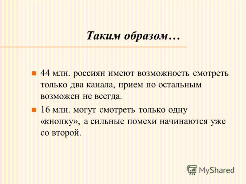 Таким образом… 44 млн. россиян имеют возможность смотреть только два канала, прием по остальным возможен не всегда. 16 млн. могут смотреть только одну «кнопку», а сильные помехи начинаются уже со второй.
