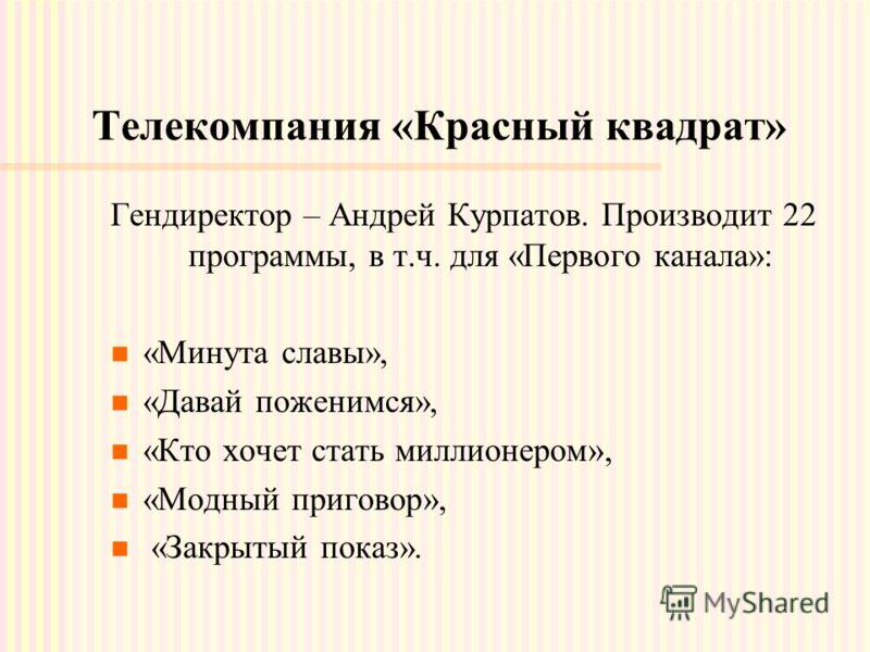 Телекомпания «Красный квадрат» Гендиректор – Андрей Курпатов. Производит 22 программы, в т.ч. для «Первого канала»: «Минута славы», «Давай поженимся», «Кто хочет стать миллионером», «Модный приговор», «Закрытый показ».