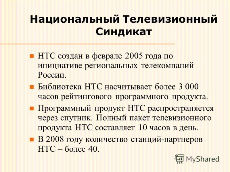 Национальный Телевизионный Синдикат НТС создан в феврале 2005 года по инициативе региональных телекомпаний России. Библиотека НТС насчитывает более 3 000 часов рейтингового программного продукта. Программный продукт НТС распространяется через спутник