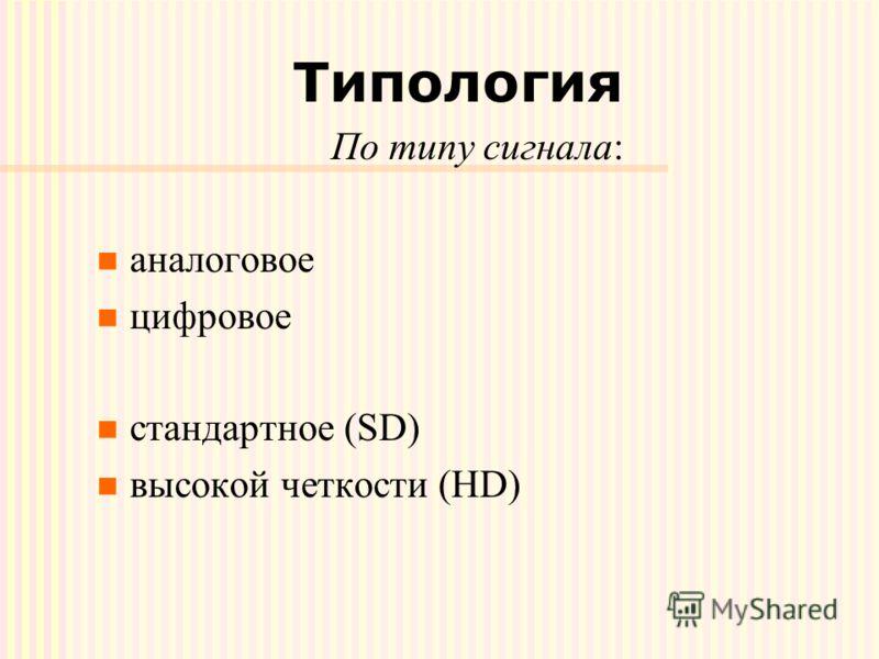 Типология По типу сигнала: аналоговое цифровое стандартное (SD) высокой четкости (HD)