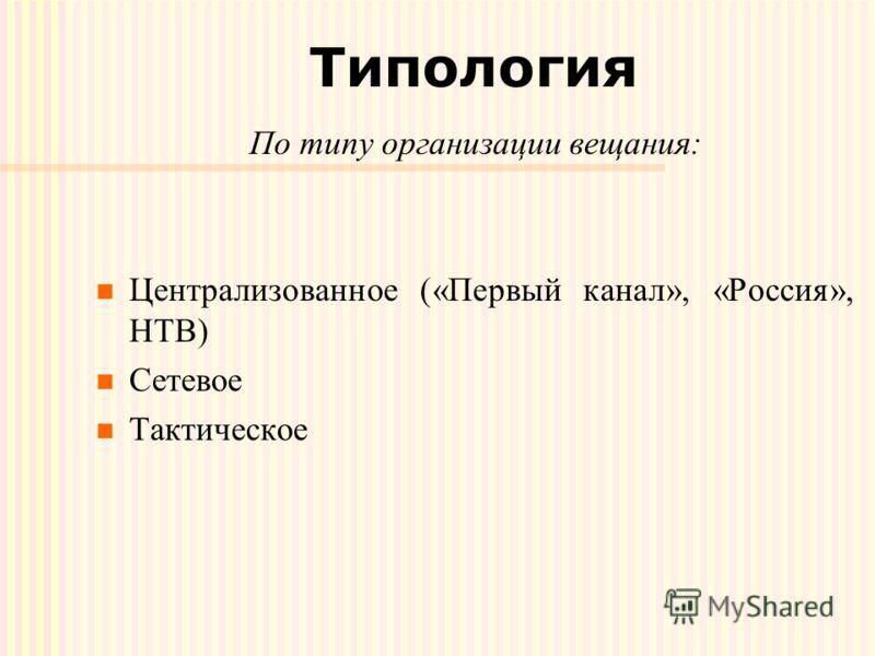 Типология По типу организации вещания: Централизованное («Первый канал», «Россия», НТВ) Сетевое Тактическое