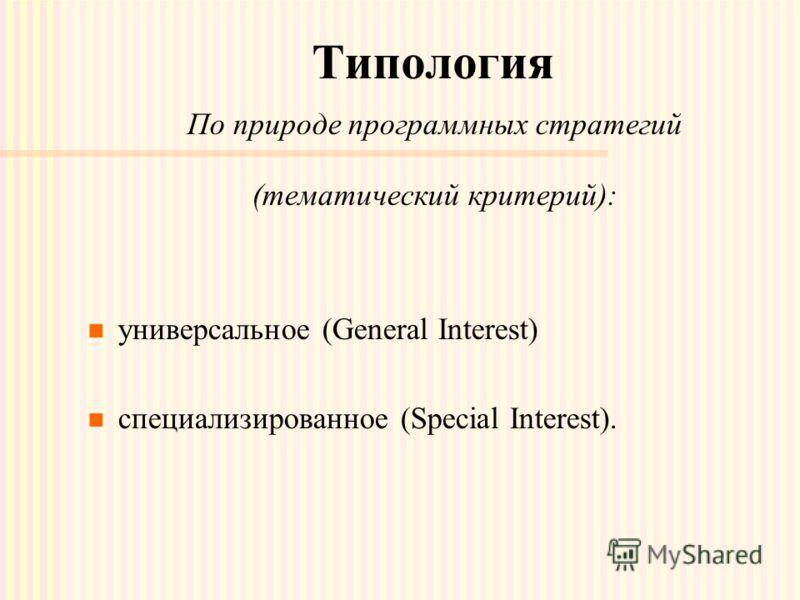 Типология По природе программных стратегий (тематический критерий): универсальное (General Interest) специализированное (Special Interest).