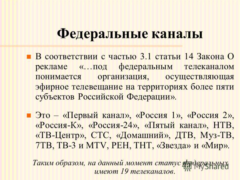 Федеральные каналы В соответствии с частью 3.1 статьи 14 Закона О рекламе «…под федеральным телеканалом понимается организация, осуществляющая эфирное телевещание на территориях более пяти субъектов Российской Федерации». Это – «Первый канал», «Росси