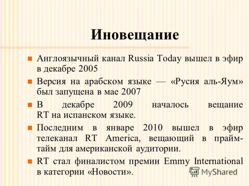 Иновещание Англоязычный канал Russia Today вышел в эфир в декабре 2005 Версия на арабском языке «Русия аль-Яум» был запущена в мае 2007 В декабре 2009 началось вещание RT на испанском языке. Последним в январе 2010 вышел в эфир телеканал RT America,