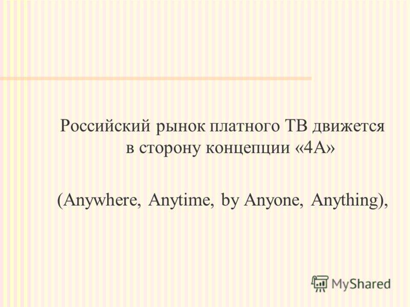 Российский рынок платного ТВ движется в сторону концепции «4А» (Anywhere, Anytime, by Anyone, Anything),