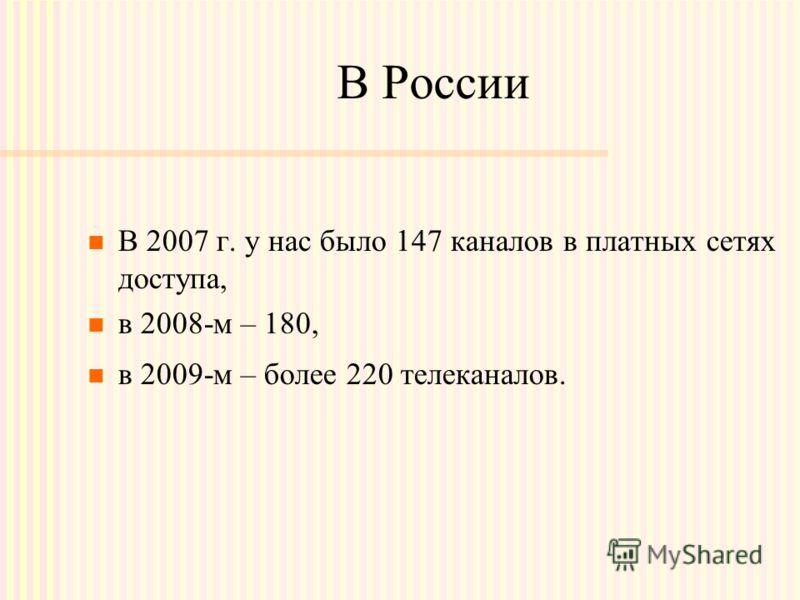 В России В 2007 г. у нас было 147 каналов в платных сетях доступа, в 2008-м – 180, в 2009-м – более 220 телеканалов.