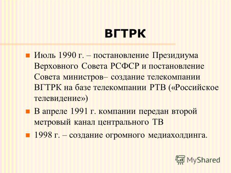 ВГТРК Июль 1990 г. – постановление Президиума Верховного Совета РСФСР и постановление Совета министров– создание телекомпании ВГТРК на базе телекомпании РТВ («Российское телевидение») В апреле 1991 г. компании передан второй метровый канал центрально