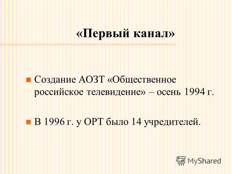 «Первый канал» Создание АОЗТ «Общественное российское телевидение» – осень 1994 г. В 1996 г. у ОРТ было 14 учредителей.
