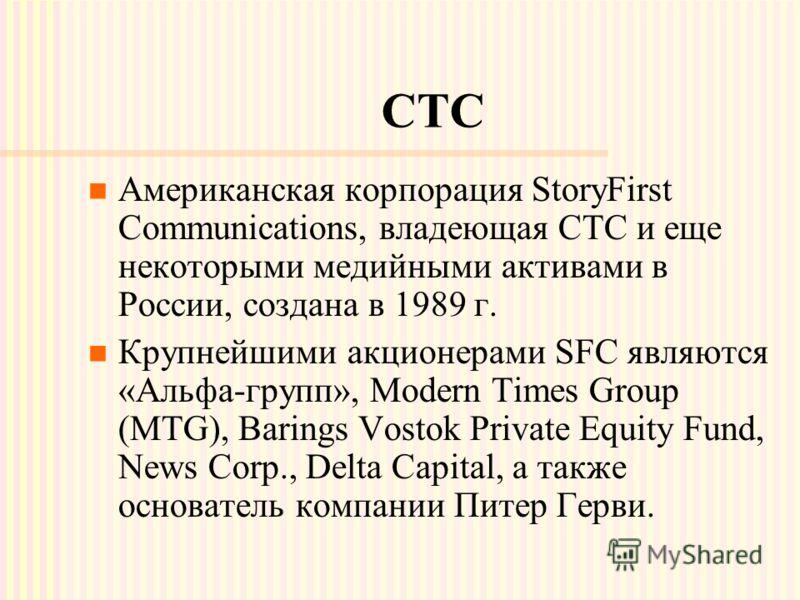 СТС Американская корпорация StoryFirst Communications, владеющая СТС и еще некоторыми медийными активами в России, создана в 1989 г. Крупнейшими акционерами SFC являются «Альфа-групп», Modern Times Group (MTG), Barings Vostok Private Equity Fund, New