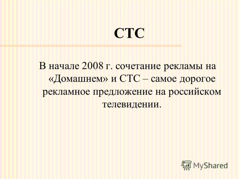 СТС В начале 2008 г. сочетание рекламы на «Домашнем» и СТС – самое дорогое рекламное предложение на российском телевидении.