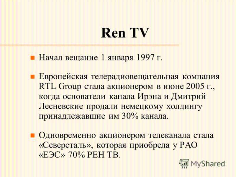 Ren TV Начал вещание 1 января 1997 г. Европейская телерадиовещательная компания RTL Group стала акционером в июне 2005 г., когда основатели канала Ирэна и Дмитрий Лесневские продали немецкому холдингу принадлежавшие им 30% канала. Одновременно акцион