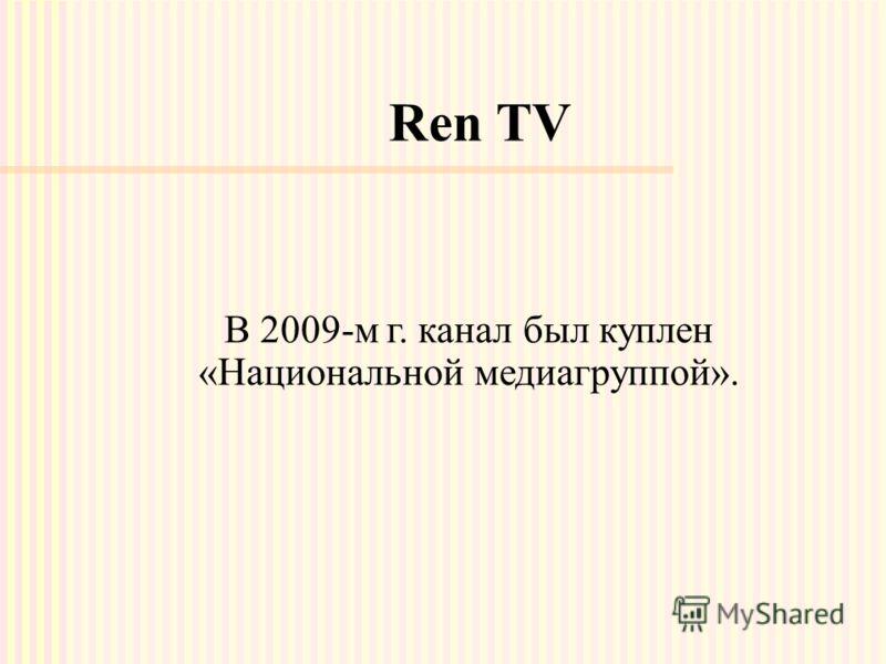 Ren TV В 2009-м г. канал был куплен «Национальной медиагруппой».
