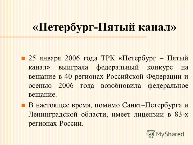 «Петербург-Пятый канал» 25 января 2006 года ТРК « Петербург – Пятый канал » выиграла федеральный конкурс на вещание в 40 регионах Российской Федерации и осенью 2006 года возобновила федеральное вещание. В настоящее время, помимо Санкт – Петербурга и