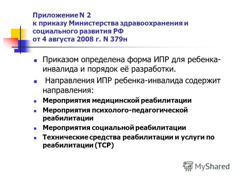 Приложение N 2 к приказу Министерства здравоохранения и социального развития РФ от 4 августа 2008 г. N 379н Приказом определена форма ИПР для ребенка- инвалида и порядок её разработки. Направления ИПР ребенка-инвалида содержит направления: Мероприяти