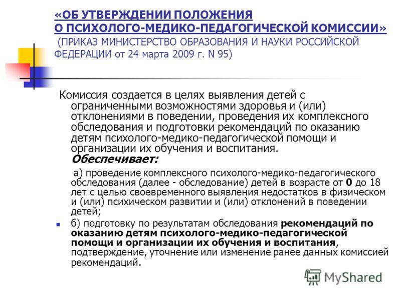 «ОБ УТВЕРЖДЕНИИ ПОЛОЖЕНИЯ О ПСИХОЛОГО-МЕДИКО-ПЕДАГОГИЧЕСКОЙ КОМИССИИ» (ПРИКАЗ МИНИСТЕРСТВО ОБРАЗОВАНИЯ И НАУКИ РОССИЙСКОЙ ФЕДЕРАЦИИ от 24 марта 2009 г. N 95) Комиссия создается в целях выявления детей с ограниченными возможностями здоровья и (или) от