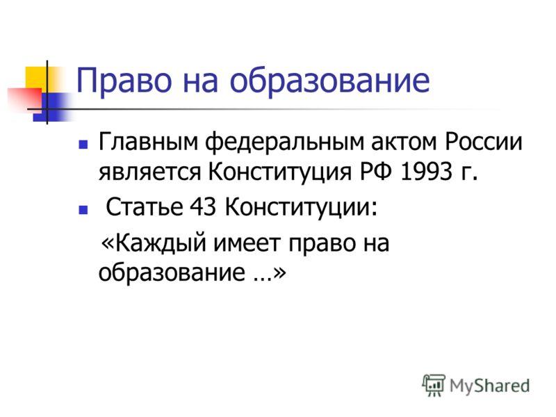 Право на образование Главным федеральным актом России является Конституция РФ 1993 г. Статье 43 Конституции: «Каждый имеет право на образование …»