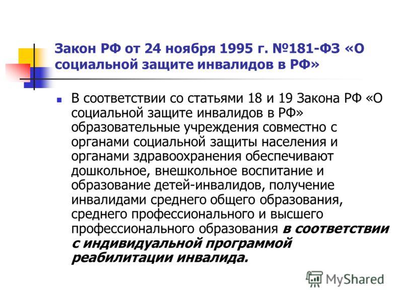 Закон РФ от 24 ноября 1995 г. 181-ФЗ «О социальной защите инвалидов в РФ» В соответствии со статьями 18 и 19 Закона РФ «О социальной защите инвалидов в РФ» образовательные учреждения совместно с органами социальной защиты населения и органами здравоо