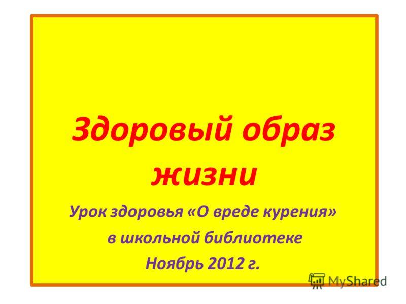 Здоровый образ жизни Урок здоровья «О вреде курения» в школьной библиотеке Ноябрь 2012 г.