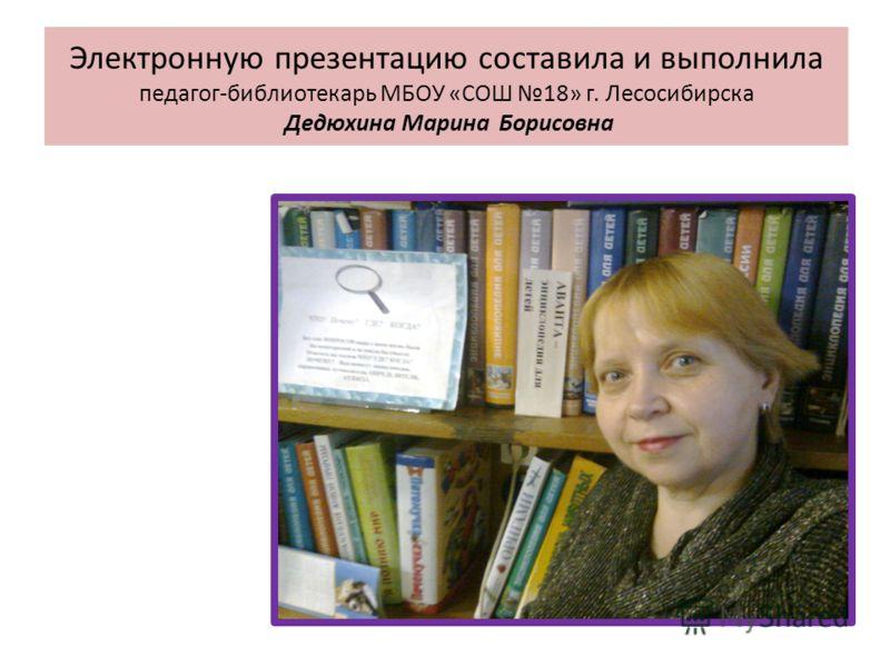 Электронную презентацию составила и выполнила педагог-библиотекарь МБОУ «СОШ 18» г. Лесосибирска Дедюхина Марина Борисовна