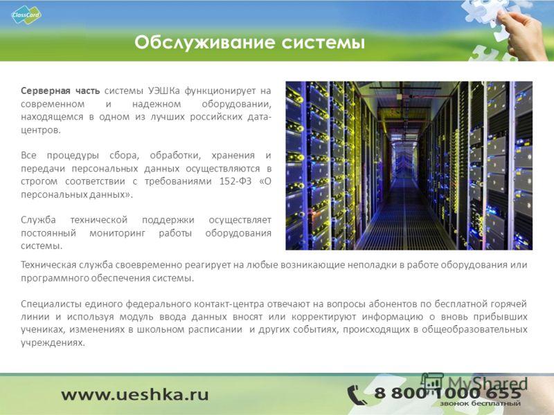 Обслуживание системы Серверная часть системы УЭШКа функционирует на современном и надежном оборудовании, находящемся в одном из лучших российских дата- центров. Все процедуры сбора, обработки, хранения и передачи персональных данных осуществляются в