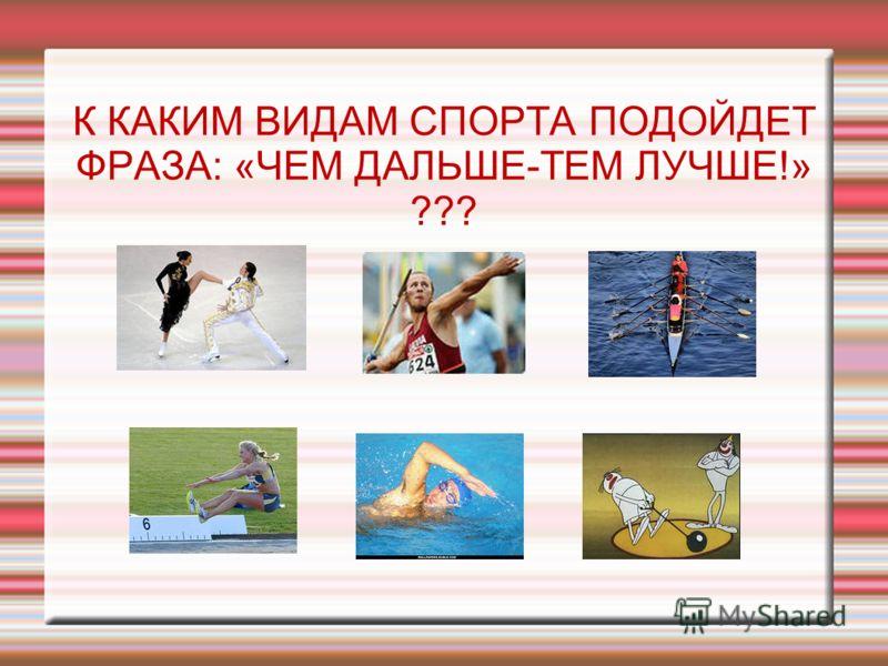К КАКИМ ВИДАМ СПОРТА ПОДОЙДЕТ ФРАЗА: «ЧЕМ ДАЛЬШЕ-ТЕМ ЛУЧШЕ!» ???
